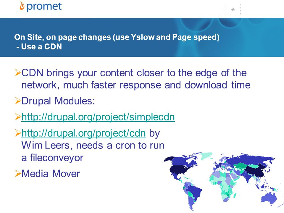 27 On Site, on page changes (use Yslow and Page speed) - Use a CDN CDN brings your content closer to the edge of the network, much faster response and download time Drupal Modules: http://drupal.org/project/simplecdn http://drupal.org/project/cdn by Wim Leers, needs a cron to run a fileconveyor http://drupal.org/project/cdn Media Mover