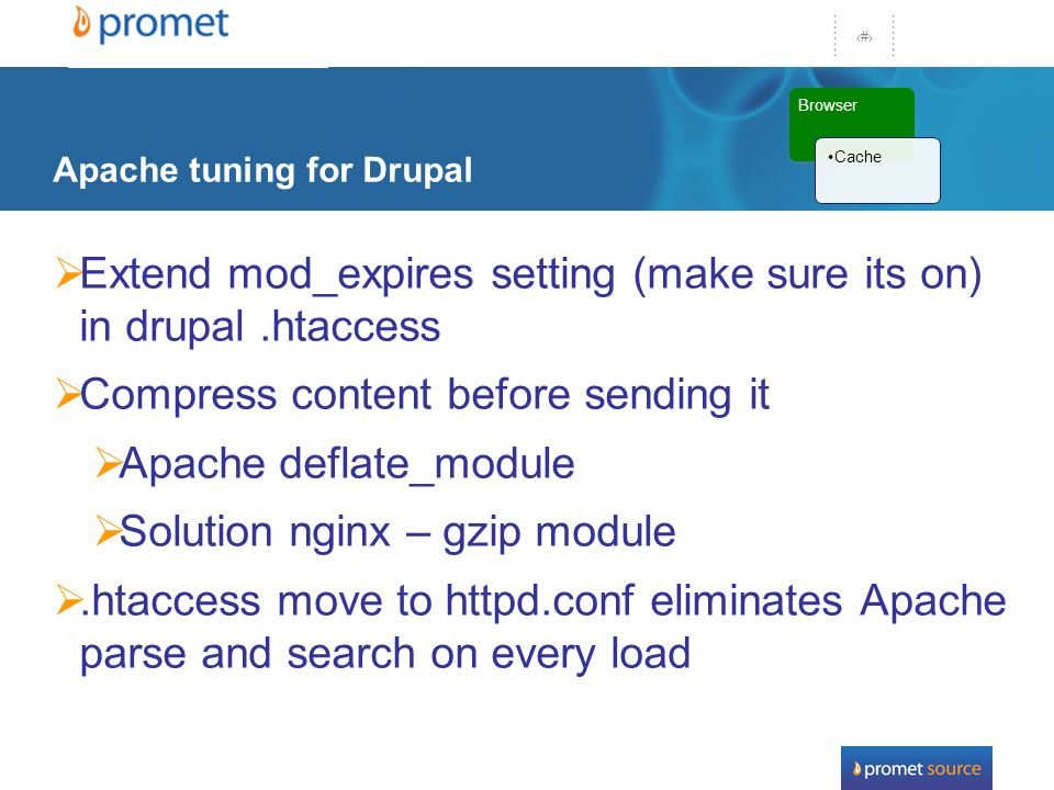 31 Apache tuning for Drupal Extend mod_expires setting (make sure its on) in drupal.htaccess Compress content before sending it Apache deflate_module Solution nginx – gzip module.htaccess move to httpd.conf eliminates Apache parse and search on every load Browser Cache