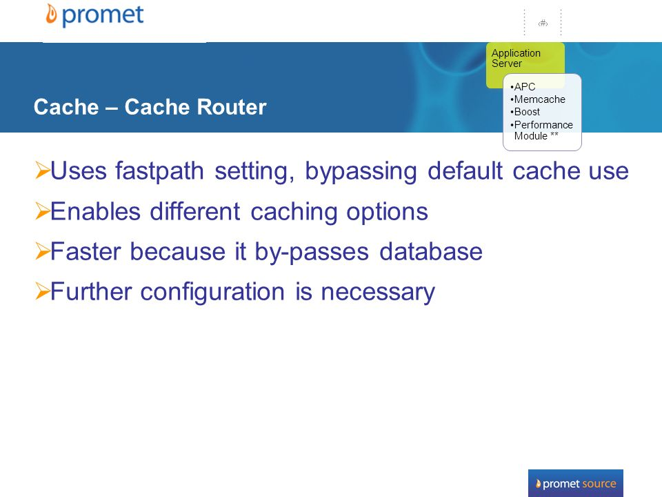 33 Cache – Cache Router Uses fastpath setting, bypassing default cache use Enables different caching options Faster because it by-passes database Further configuration is necessary Application Server APC Memcache Boost Performance Module **