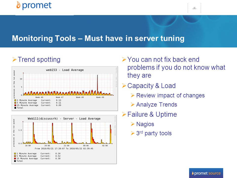 43 Monitoring Tools – Must have in server tuning Trend spotting You can not fix back end problems if you do not know what they are Capacity & Load Review impact of changes Analyze Trends Failure & Uptime Nagios 3 rd party tools