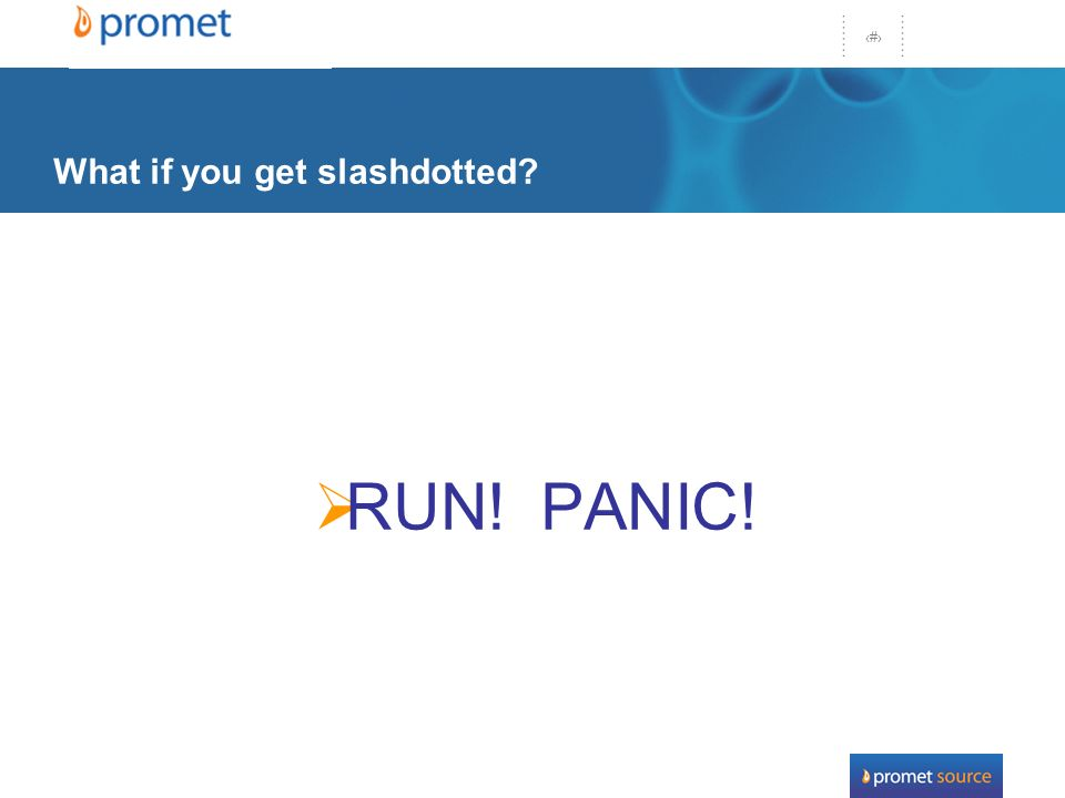 44 What if you get slashdotted RUN! PANIC!