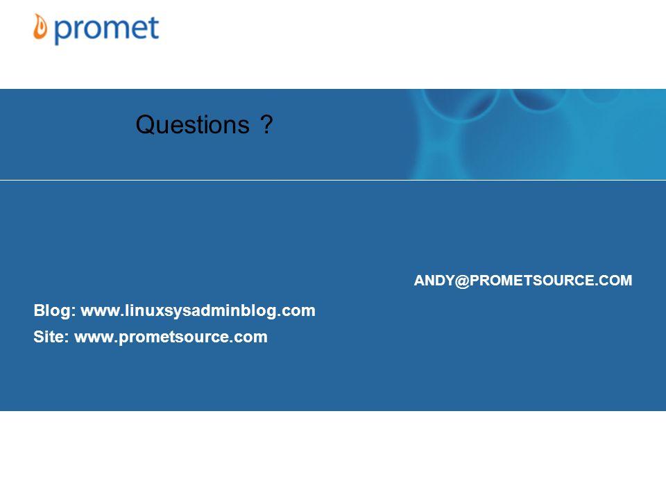 ANDY@PROMETSOURCE.COM Blog: www.linuxsysadminblog.com Site: www.prometsource.com Questions ?