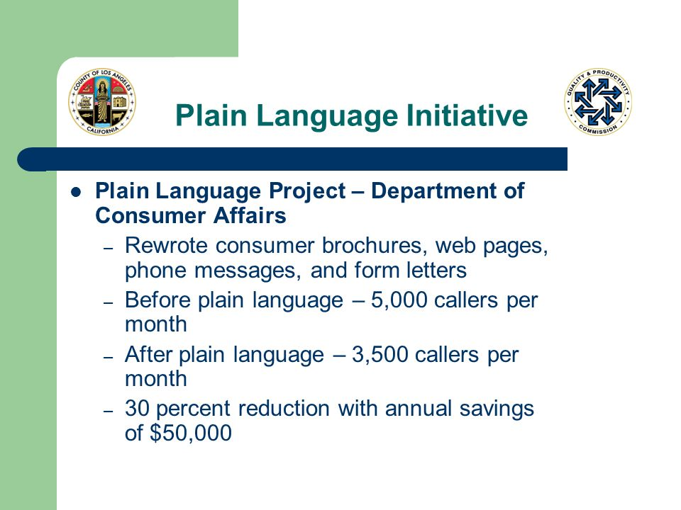 Plain Language Initiative Plain Language Project – Department of Consumer Affairs – Rewrote consumer brochures, web pages, phone messages, and form letters – Before plain language – 5,000 callers per month – After plain language – 3,500 callers per month – 30 percent reduction with annual savings of $50,000