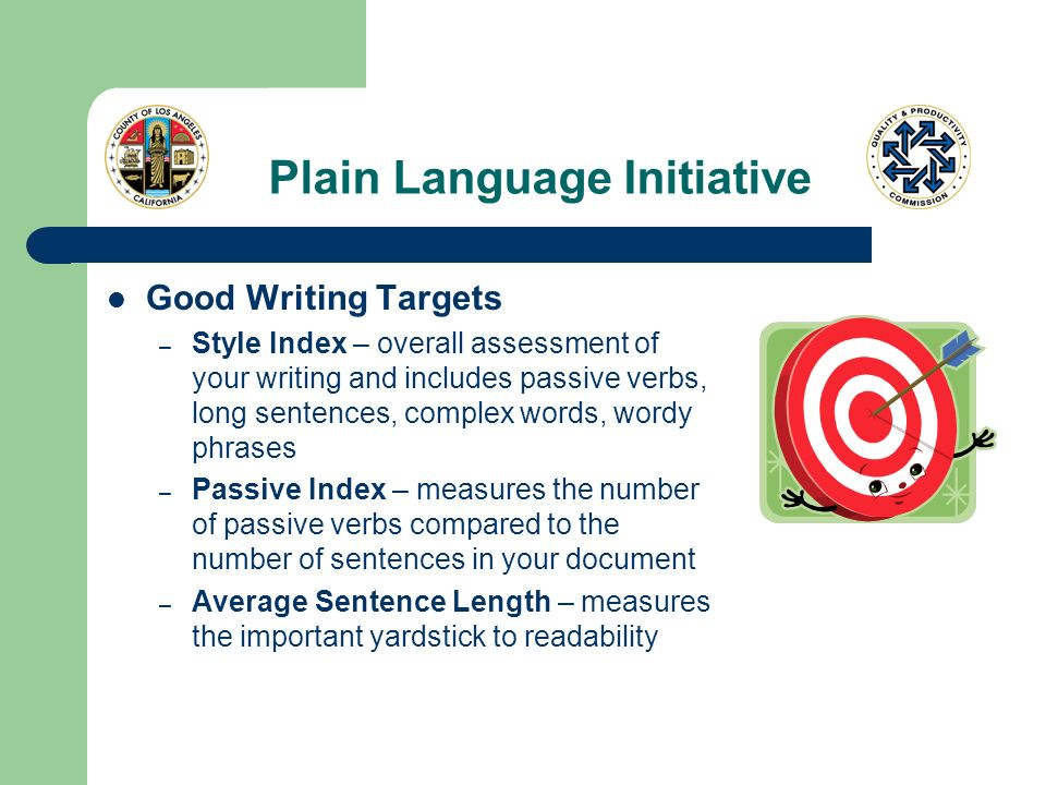 Plain Language Initiative Good Writing Targets – Style Index – overall assessment of your writing and includes passive verbs, long sentences, complex words, wordy phrases – Passive Index – measures the number of passive verbs compared to the number of sentences in your document – Average Sentence Length – measures the important yardstick to readability