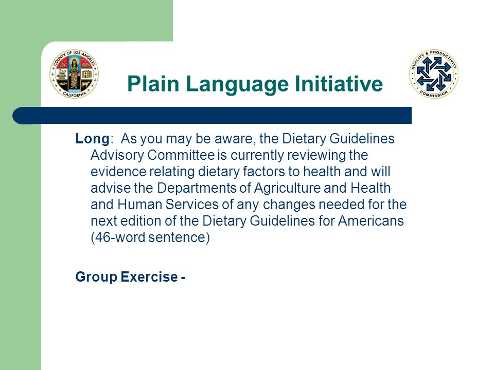 Plain Language Initiative Long: As you may be aware, the Dietary Guidelines Advisory Committee is currently reviewing the evidence relating dietary factors to health and will advise the Departments of Agriculture and Health and Human Services of any changes needed for the next edition of the Dietary Guidelines for Americans (46-word sentence) Group Exercise -
