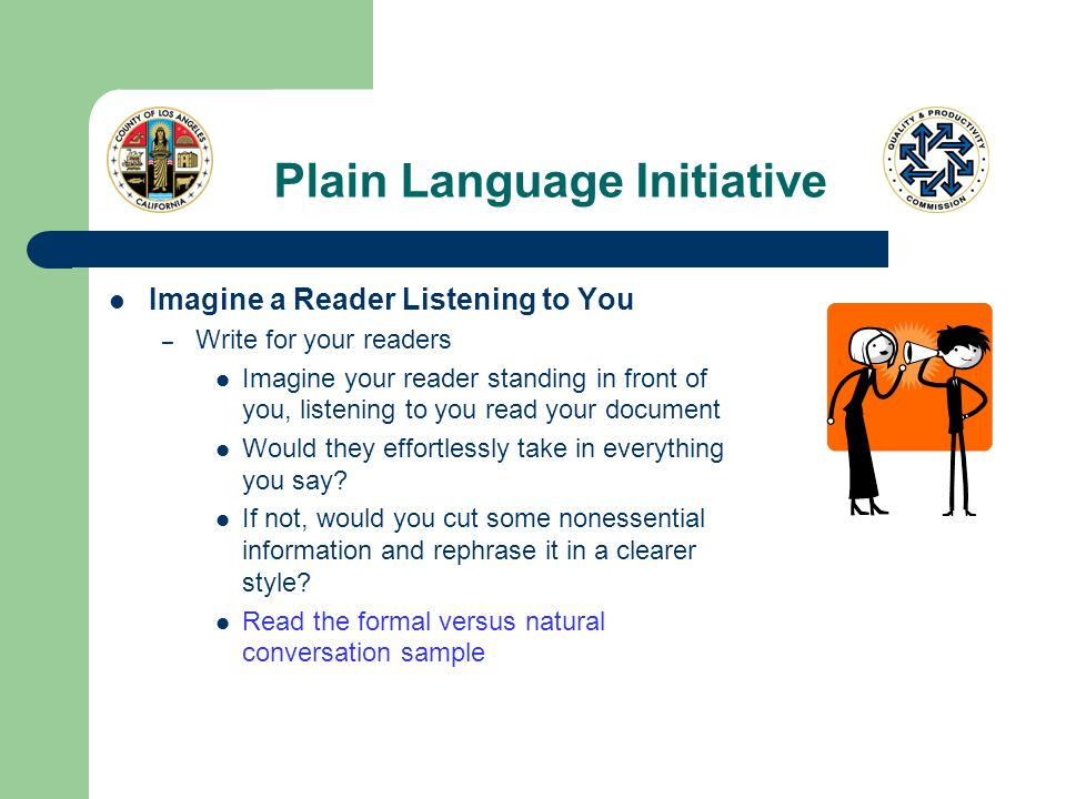 Plain Language Initiative Imagine a Reader Listening to You – Write for your readers Imagine your reader standing in front of you, listening to you re