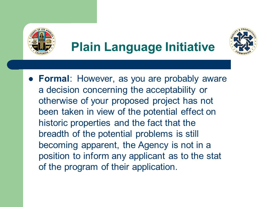 Plain Language Initiative Formal: However, as you are probably aware a decision concerning the acceptability or otherwise of your proposed project has not been taken in view of the potential effect on historic properties and the fact that the breadth of the potential problems is still becoming apparent, the Agency is not in a position to inform any applicant as to the stat of the program of their application.