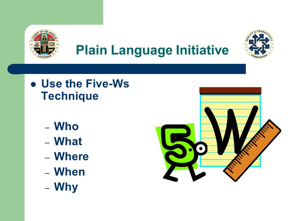 Plain Language Initiative Use the Five-Ws Technique – Who – What – Where – When – Why