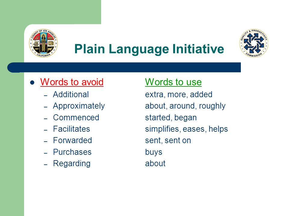 Plain Language Initiative Words to avoidWords to use – Additionalextra, more, added – Approximatelyabout, around, roughly – Commencedstarted, began – Facilitatessimplifies, eases, helps – Forwardedsent, sent on – Purchasesbuys – Regardingabout
