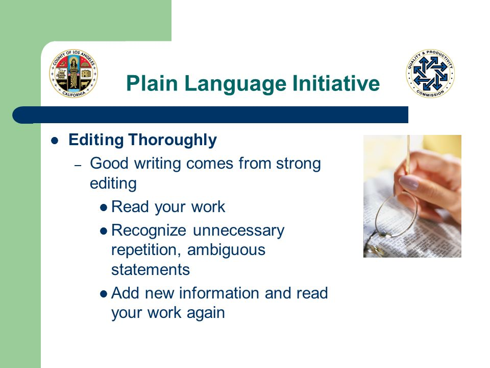 Plain Language Initiative Editing Thoroughly – Good writing comes from strong editing Read your work Recognize unnecessary repetition, ambiguous state