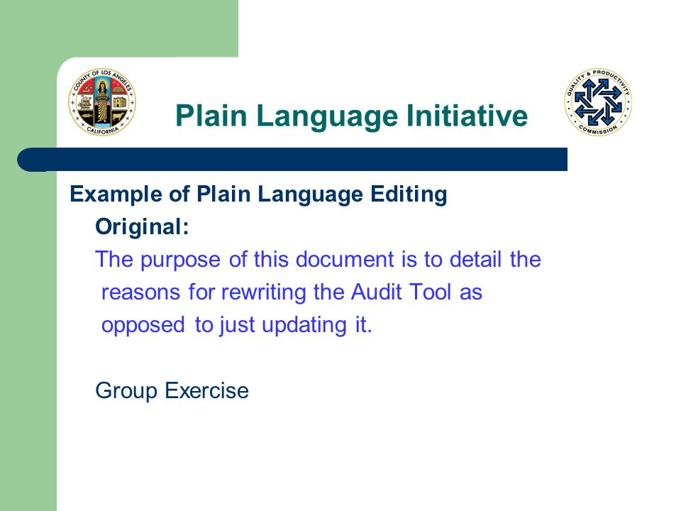 Plain Language Initiative Example of Plain Language Editing Original: The purpose of this document is to detail the reasons for rewriting the Audit Tool as opposed to just updating it.