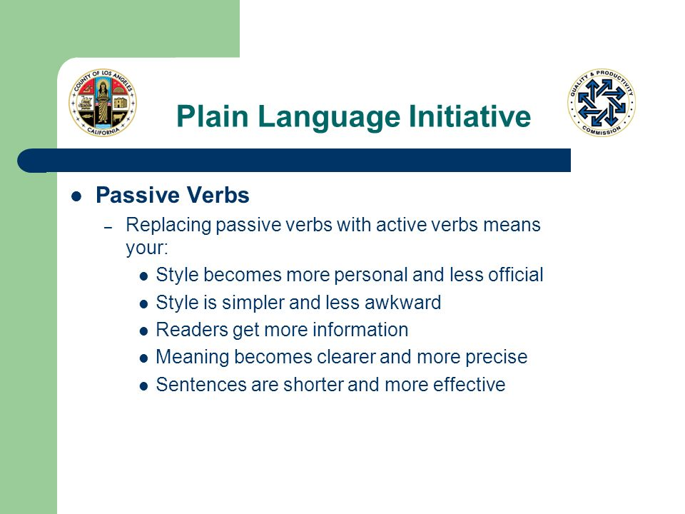 Plain Language Initiative Passive Verbs – Replacing passive verbs with active verbs means your: Style becomes more personal and less official Style is simpler and less awkward Readers get more information Meaning becomes clearer and more precise Sentences are shorter and more effective