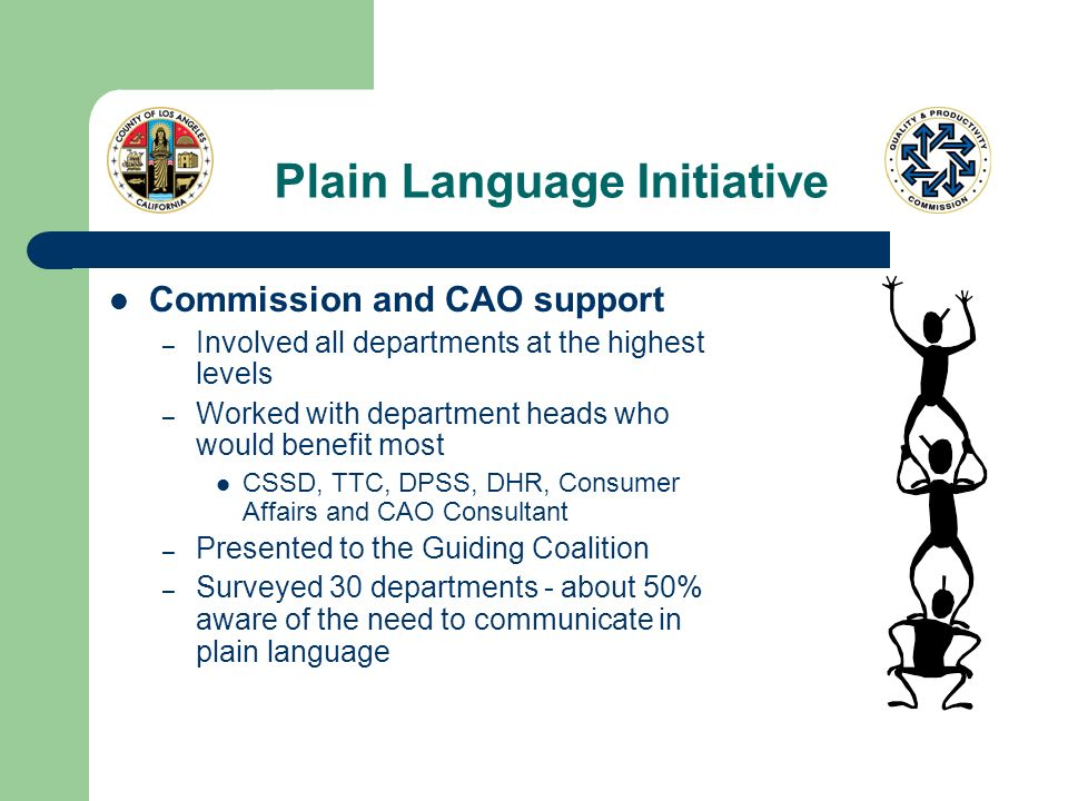 Plain Language Initiative Commission and CAO support – Involved all departments at the highest levels – Worked with department heads who would benefit most CSSD, TTC, DPSS, DHR, Consumer Affairs and CAO Consultant – Presented to the Guiding Coalition – Surveyed 30 departments - about 50% aware of the need to communicate in plain language