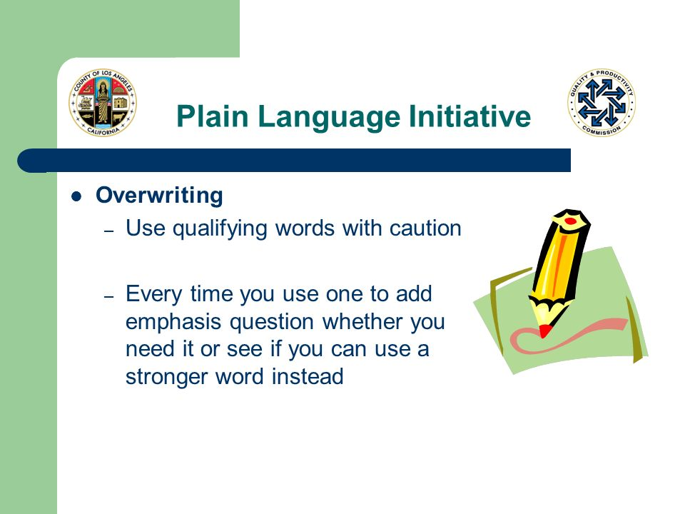 Plain Language Initiative Overwriting – Use qualifying words with caution – Every time you use one to add emphasis question whether you need it or see if you can use a stronger word instead