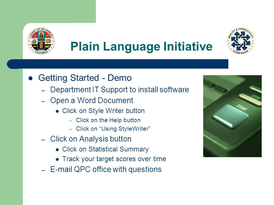 Plain Language Initiative Getting Started - Demo – Department IT Support to install software – Open a Word Document Click on Style Writer button – Click on the Help button – Click on Using StyleWriter – Click on Analysis button Click on Statistical Summary Track your target scores over time – E-mail QPC office with questions