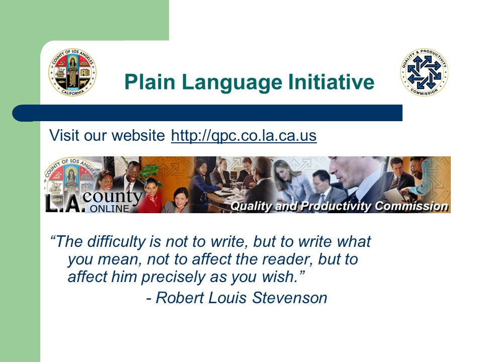 Plain Language Initiative Visit our website   The difficulty is not to write, but to write what you mean, not to affect the reader, but to affect him precisely as you wish.