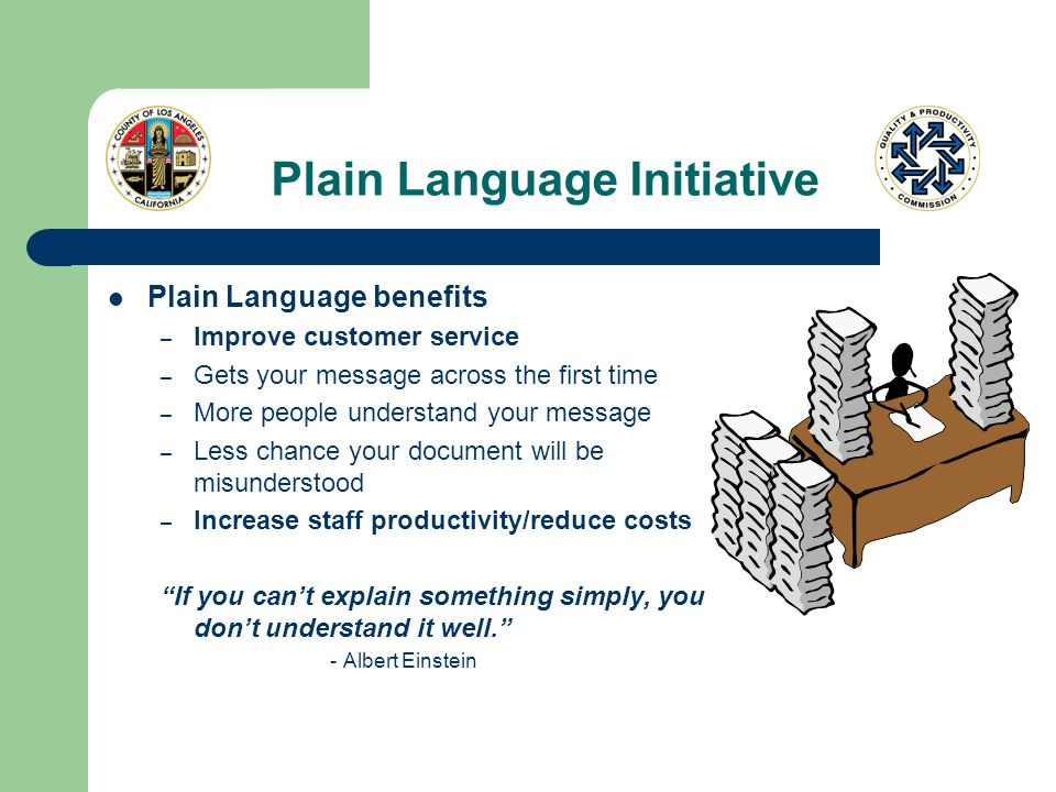 Plain Language Initiative Plain Language benefits – Improve customer service – Gets your message across the first time – More people understand your m