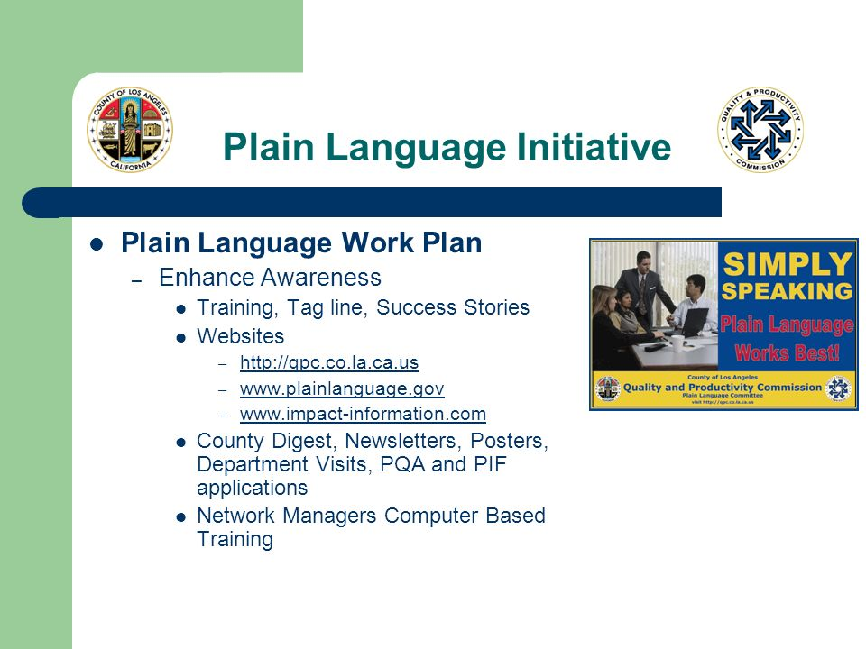 Plain Language Initiative Plain Language Work Plan – Enhance Awareness Training, Tag line, Success Stories Websites – http://qpc.co.la.ca.us http://qpc.co.la.ca.us – www.plainlanguage.gov www.plainlanguage.gov – www.impact-information.com www.impact-information.com County Digest, Newsletters, Posters, Department Visits, PQA and PIF applications Network Managers Computer Based Training