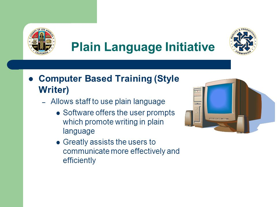 Plain Language Initiative Computer Based Training (Style Writer) – Allows staff to use plain language Software offers the user prompts which promote writing in plain language Greatly assists the users to communicate more effectively and efficiently