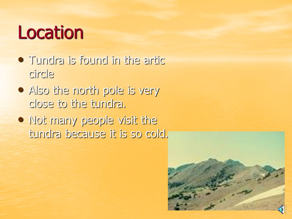 Location Tundra is found in the artic circle Tundra is found in the artic circle Also the north pole is very close to the tundra.