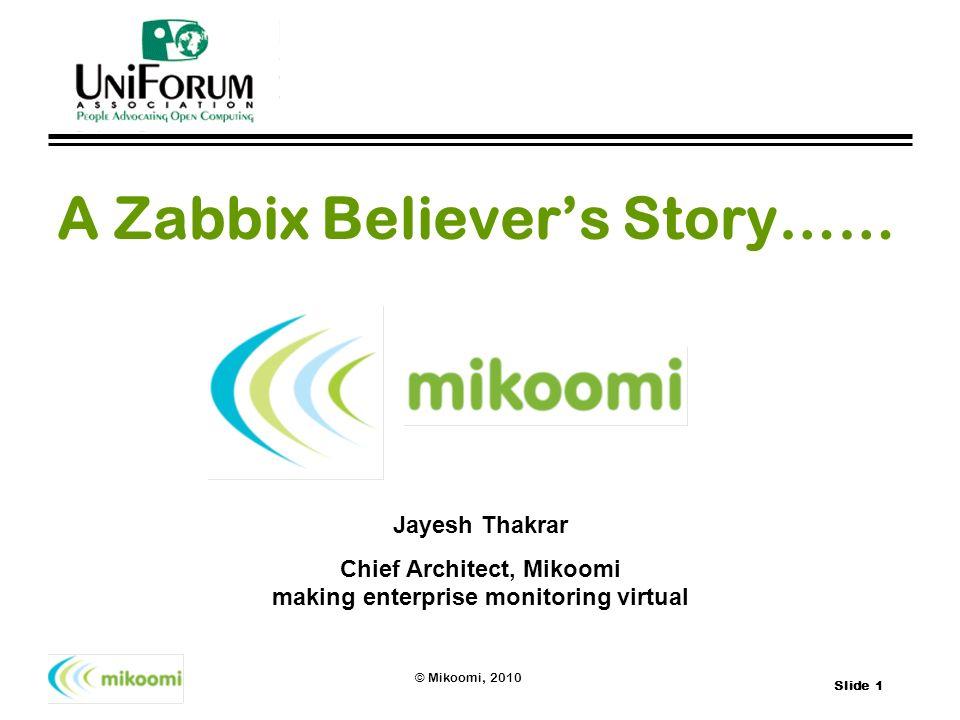 Slide 1 © Mikoomi, 2010 A Zabbix Believers Story…… Jayesh Thakrar Chief Architect, Mikoomi making enterprise monitoring virtual