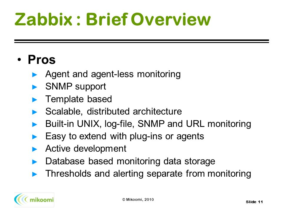 Slide 11 © Mikoomi, 2010 Zabbix : Brief Overview Pros Agent and agent-less monitoring SNMP support Template based Scalable, distributed architecture B