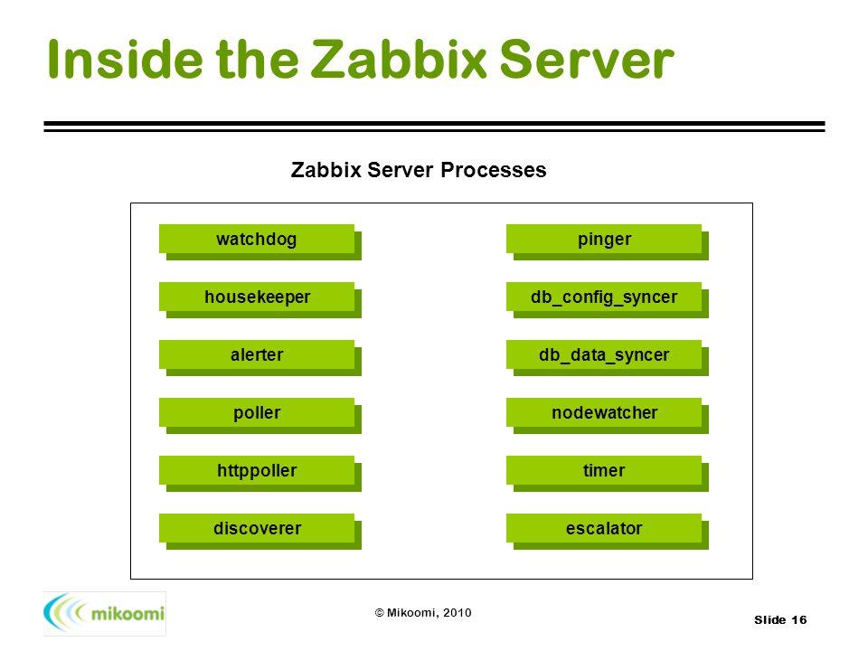 Slide 16 © Mikoomi, 2010 Inside the Zabbix Server Poller Processes watchdog Poller Processes housekeeper Poller Processes alerter Poller Processes pol