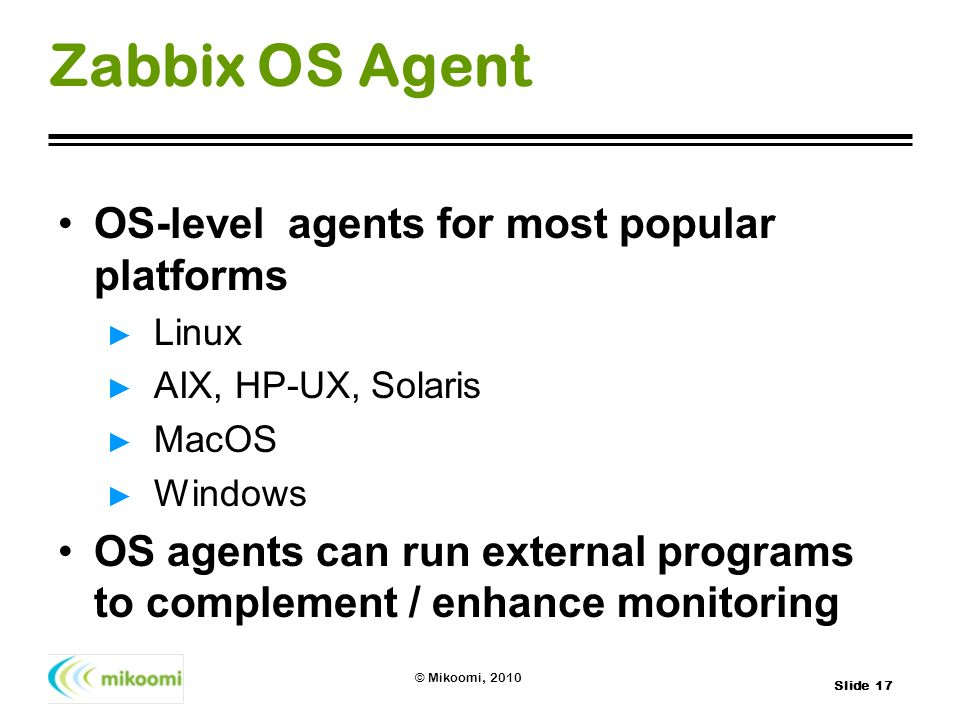 Slide 17 © Mikoomi, 2010 Zabbix OS Agent OS-level agents for most popular platforms Linux AIX, HP-UX, Solaris MacOS Windows OS agents can run external