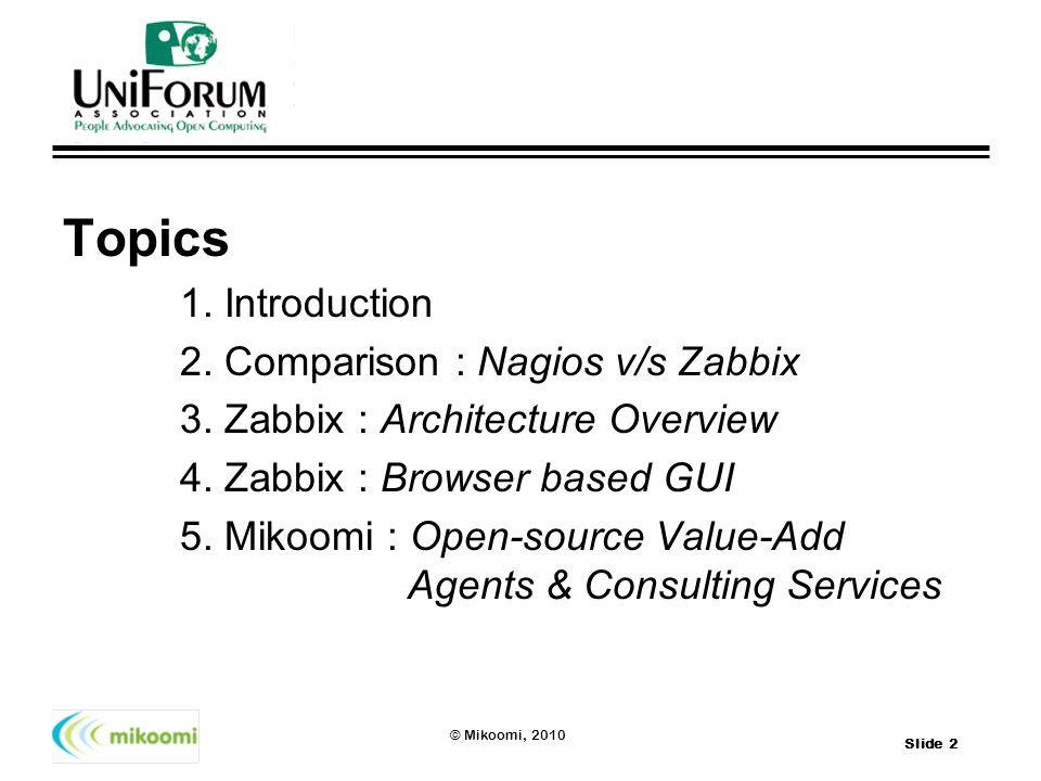 Slide 2 © Mikoomi, 2010 Topics 1. Introduction 2. Comparison : Nagios v/s Zabbix 3. Zabbix : Architecture Overview 4. Zabbix : Browser based GUI 5. Mi