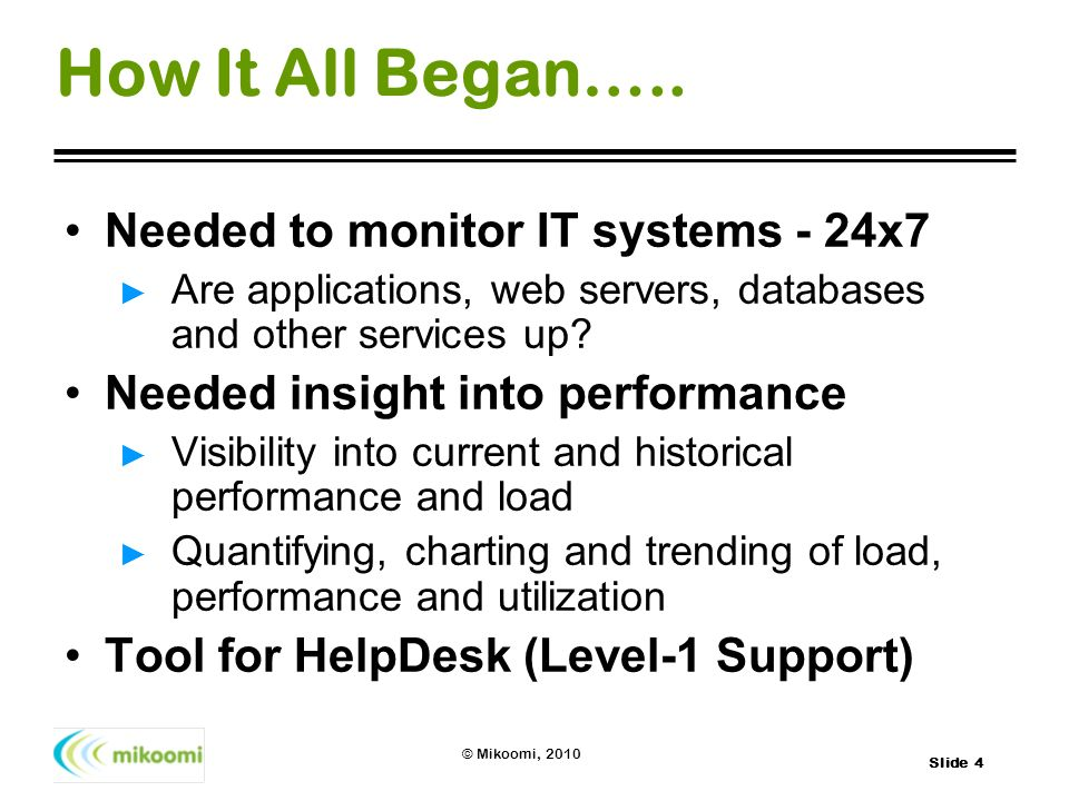 Slide 4 © Mikoomi, 2010 How It All Began….. Needed to monitor IT systems - 24x7 Are applications, web servers, databases and other services up? Needed