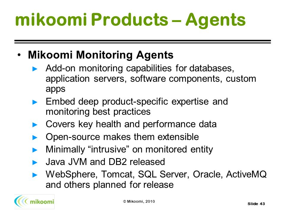Slide 43 © Mikoomi, 2010 mikoomi Products – Agents Mikoomi Monitoring Agents Add-on monitoring capabilities for databases, application servers, softwa