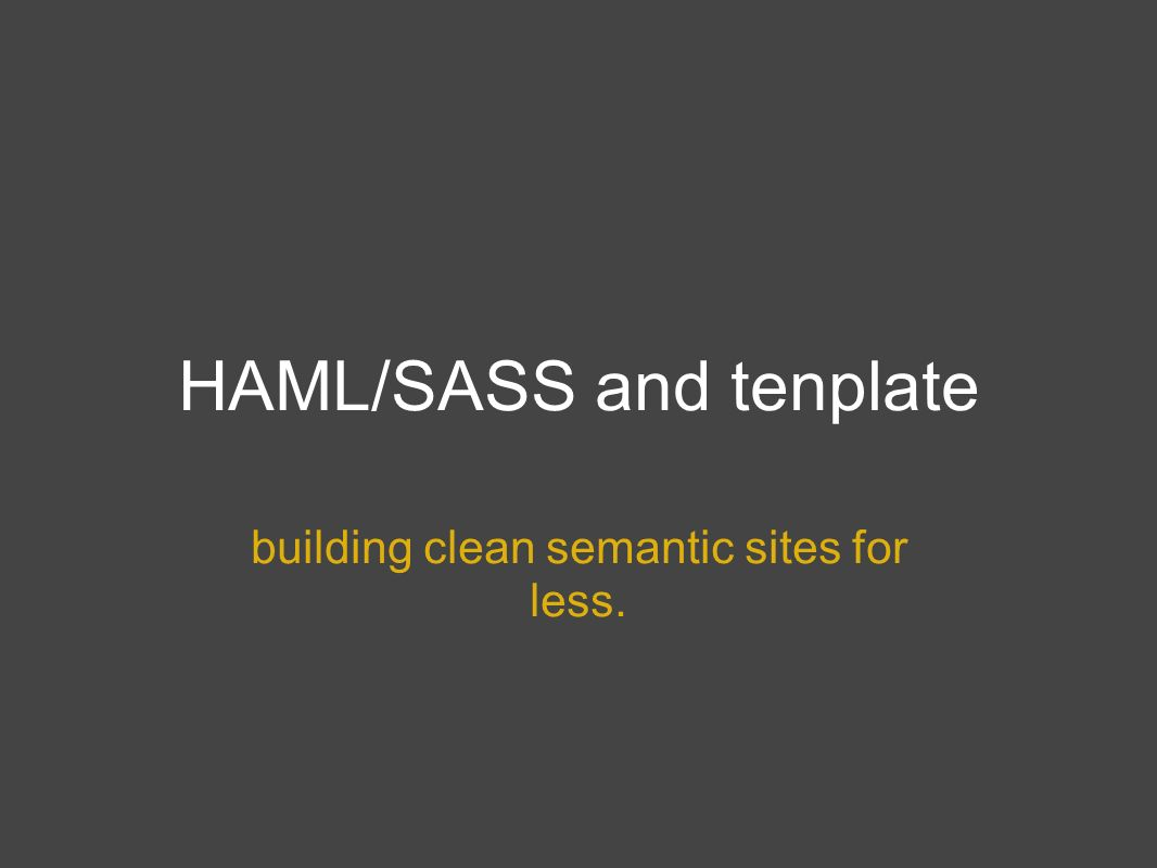 HAML/SASS and tenplate building clean semantic sites for less.