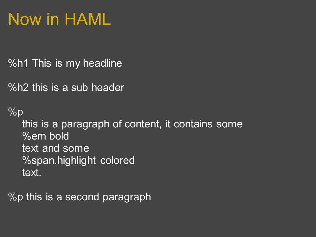 Now in HAML %h1 This is my headline %h2 this is a sub header %p this is a paragraph of content, it contains some %em bold text and some %span.highlight colored text.