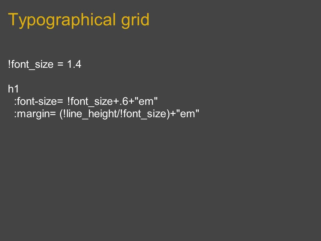 Typographical grid !font_size = 1.4 h1 :font-size= !font_size+.6+ em :margin= (!line_height/!font_size)+ em