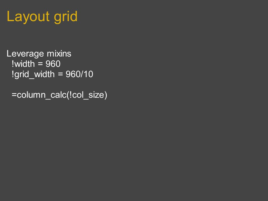 Layout grid Leverage mixins !width = 960 !grid_width = 960/10 =column_calc(!col_size)