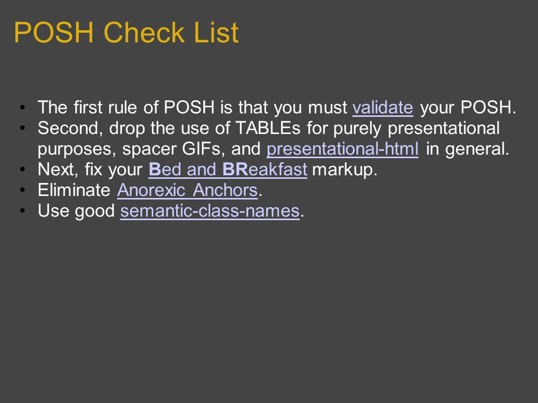 POSH Check List The first rule of POSH is that you must validate your POSH.validate Second, drop the use of TABLEs for purely presentational purposes, spacer GIFs, and presentational-html in general.presentational-html Next, fix your Bed and BReakfast markup.Bed and BReakfast Eliminate Anorexic Anchors.Anorexic Anchors Use good semantic-class-names.semantic-class-names