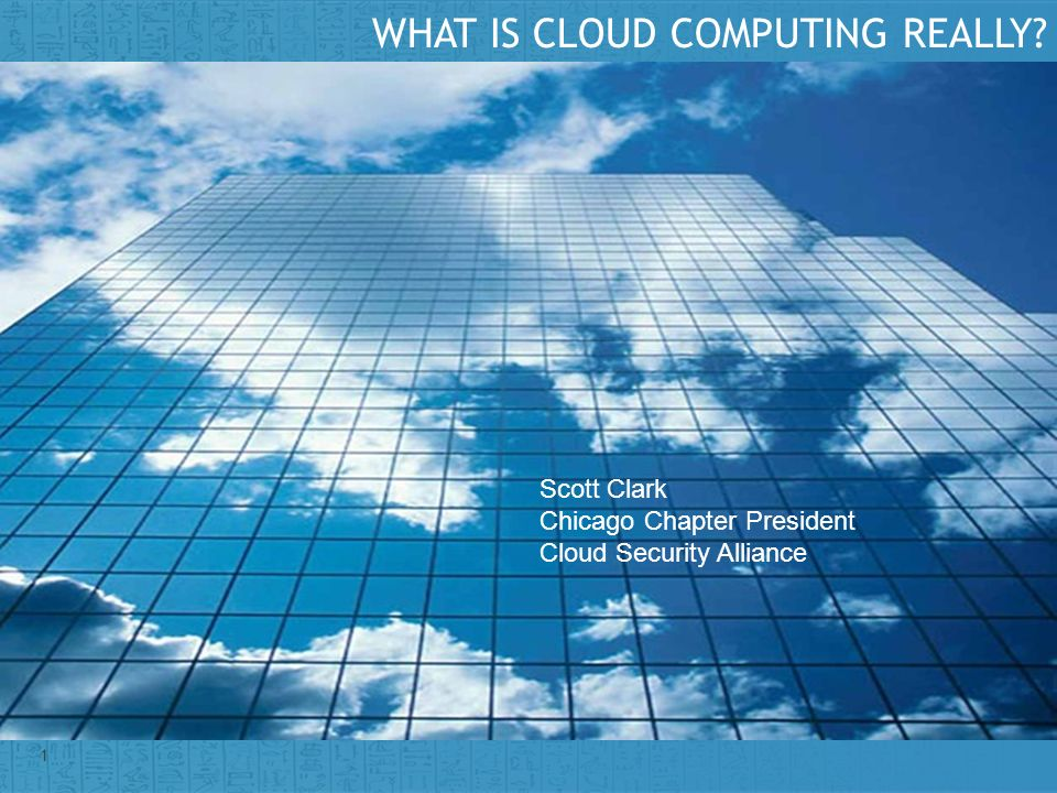 Insert presenter logo here on slide master 1 WHAT IS CLOUD COMPUTING REALLY? Scott Clark Chicago Chapter President Cloud Security Alliance