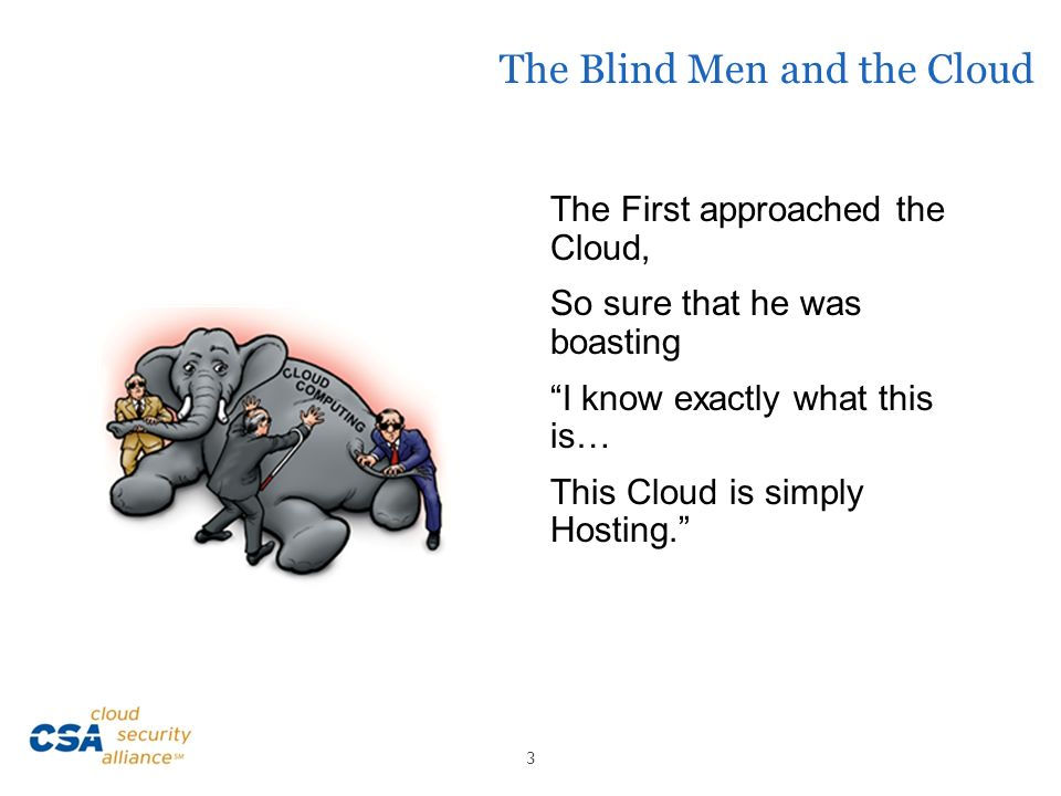 The Blind Men and the Cloud The First approached the Cloud, So sure that he was boasting I know exactly what this is… This Cloud is simply Hosting. 3