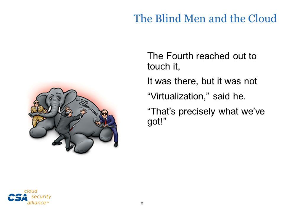 The Blind Men and the Cloud The Fourth reached out to touch it, It was there, but it was not Virtualization, said he. Thats precisely what weve got! 6
