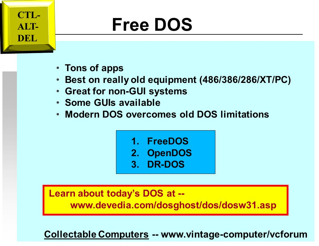 Free DOS Tons of apps Best on really old equipment (486/386/286/XT/PC) Great for non-GUI systems Some GUIs available Modern DOS overcomes old DOS limitations Learn about todays DOS at -- www.devedia.com/dosghost/dos/dosw31.asp Collectable Computers -- www.vintage-computer/vcforum 1.
