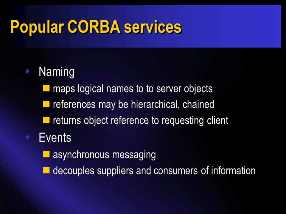 CORBA services sThe OMG has defined a set of Common Object Services sFrequently used components needed for building robust applications sTypically supplied by vendors sOMG defines interfaces to services to ensure interoperability