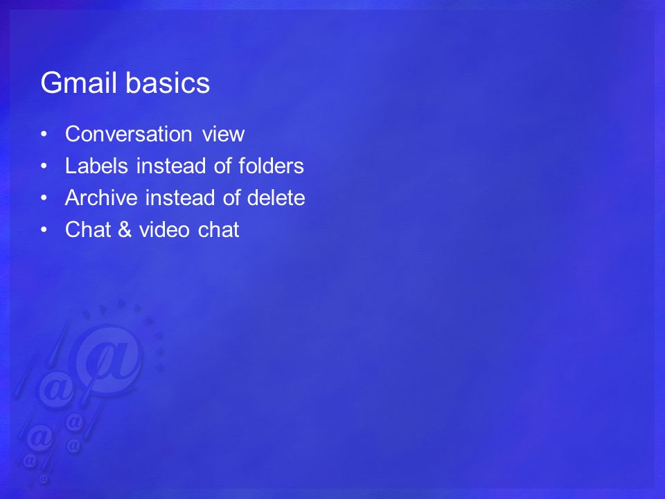 Gmail basics Conversation view Labels instead of folders Archive instead of delete Chat & video chat