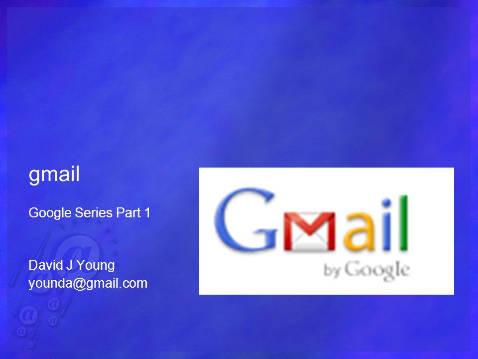 gmail Google Series Part 1 David J Young younda@gmail.com