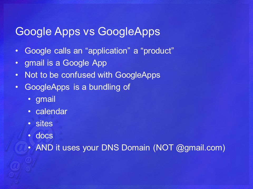 Google Apps vs GoogleApps Google calls an application a product gmail is a Google App Not to be confused with GoogleApps GoogleApps is a bundling of gmail calendar sites docs AND it uses your DNS Domain (NOT @gmail.com)
