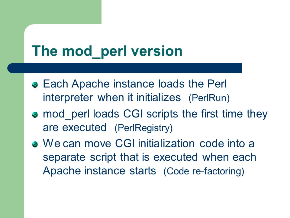 The mod_perl version Each Apache instance loads the Perl interpreter when it initializes (PerlRun) mod_perl loads CGI scripts the first time they are executed (PerlRegistry) We can move CGI initialization code into a separate script that is executed when each Apache instance starts (Code re-factoring)