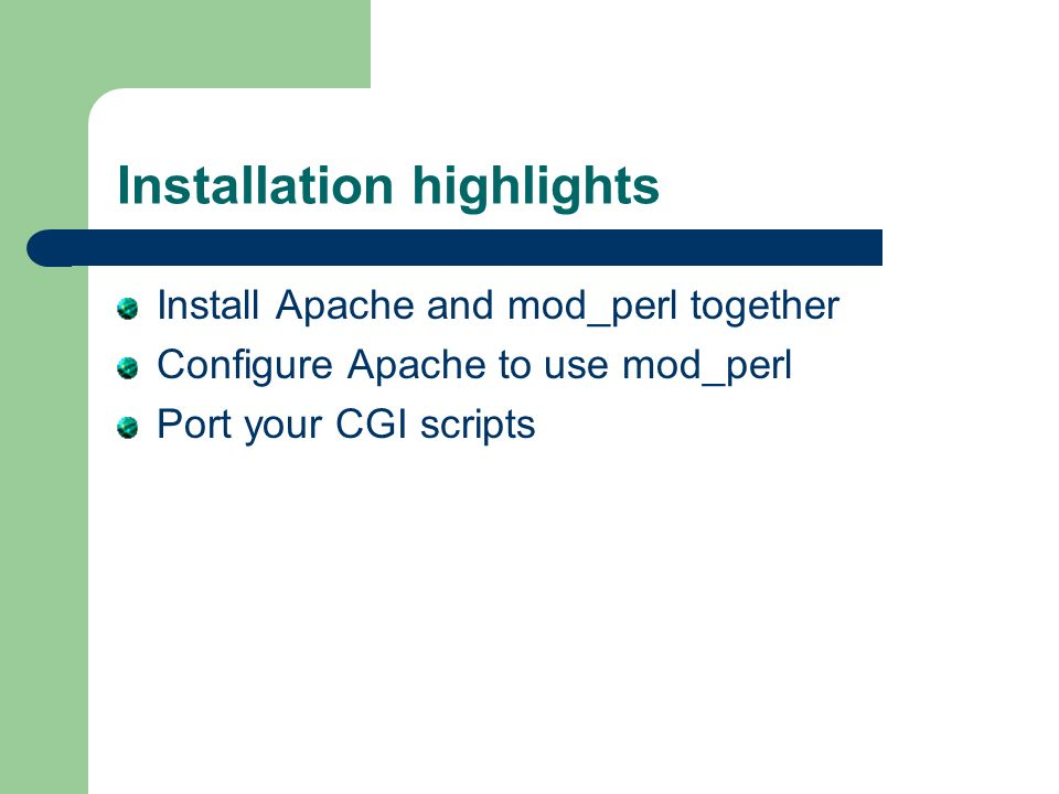 Installation highlights Install Apache and mod_perl together Configure Apache to use mod_perl Port your CGI scripts
