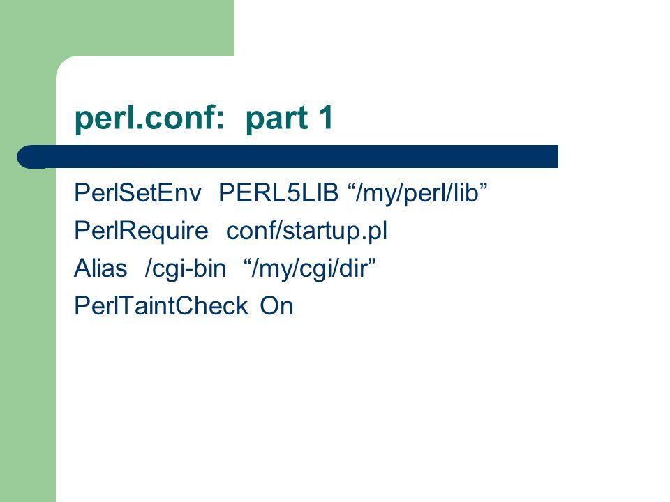perl.conf: part 1 PerlSetEnv PERL5LIB /my/perl/lib PerlRequire conf/startup.pl Alias /cgi-bin /my/cgi/dir PerlTaintCheck On