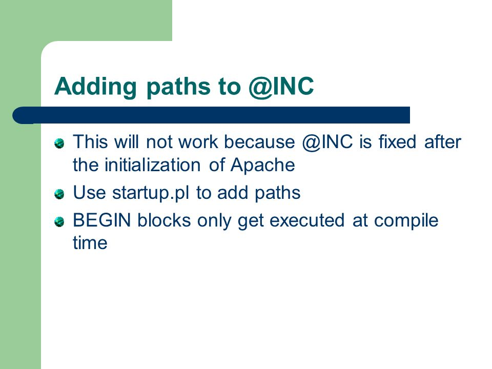 Adding paths to @INC This will not work because @INC is fixed after the initialization of Apache Use startup.pl to add paths BEGIN blocks only get exe