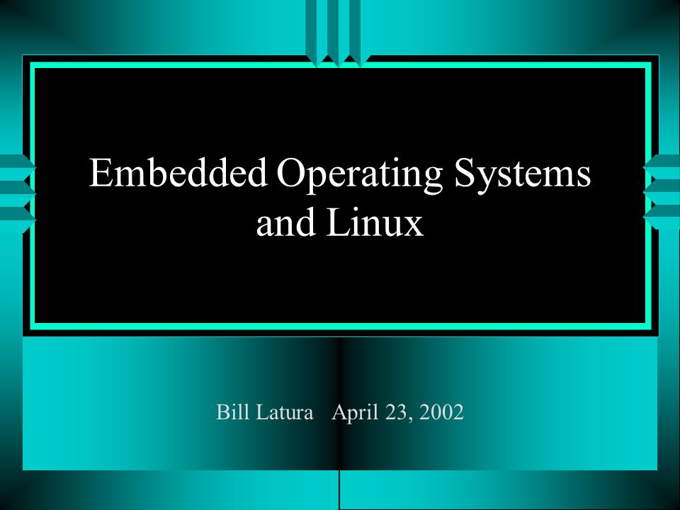 Embedded Operating Systems and Linux Bill Latura April 23, 2002