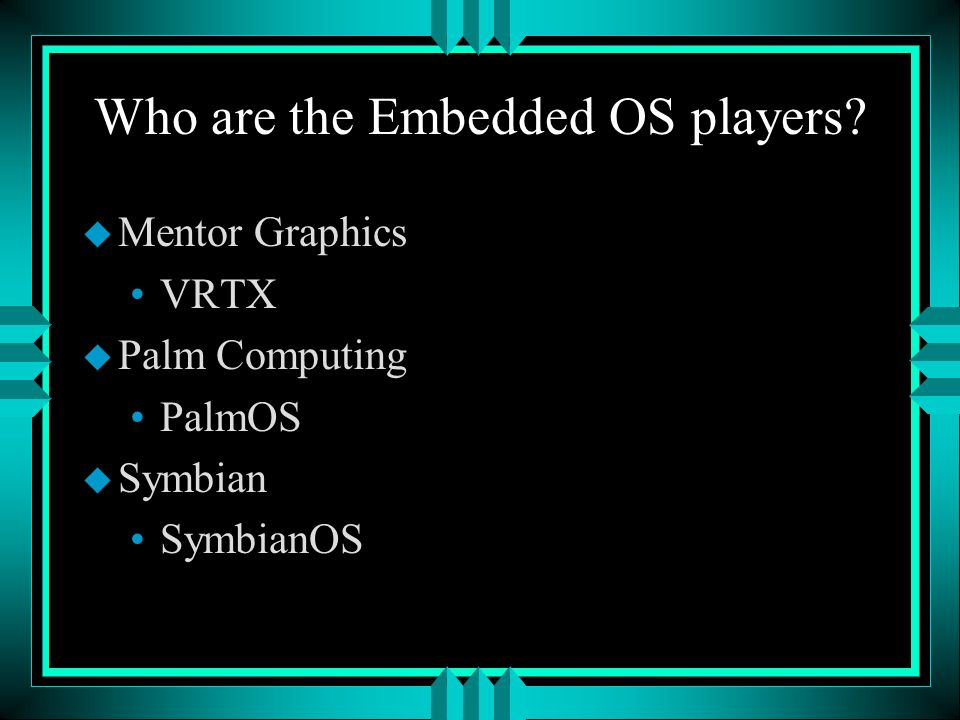 Who are the Embedded OS players u Mentor Graphics VRTX u Palm Computing PalmOS u Symbian SymbianOS
